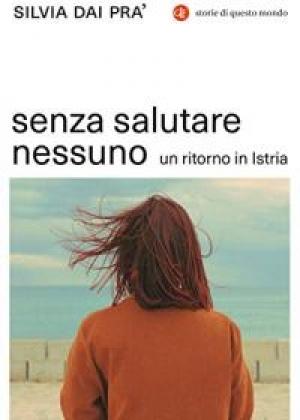 """""""Senza salutare nessuno. Un ritorno in Istria"""" di Silvia Dai Pra'"""