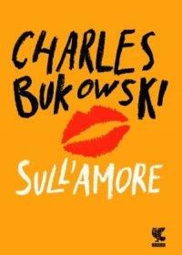 """Sull'amore"" di Charles Bukowski"
