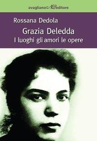"""""""Grazia Deledda. I luoghi gli amori le opere"""" di Rossana Dedola"""