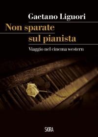 """""""Non sparate sul pianista"""" Viaggio nel cinema western con Agostino Matranga, di Gaetano Liguori"""