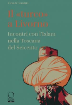 """""""Il """"turco"""" a Livorno - Incontri con l'Islam nella Toscana del Seicento"""" di Cesare Santus"""